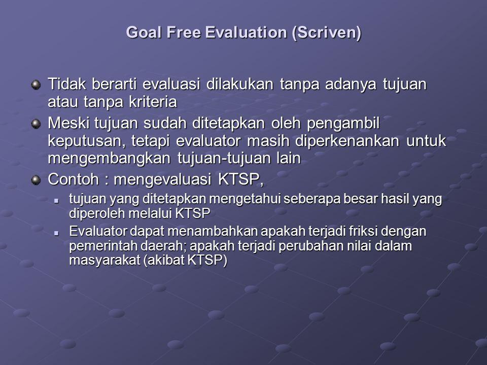 Goal Free Evaluation (Scriven) Tidak berarti evaluasi dilakukan tanpa adanya tujuan atau tanpa kriteria Meski tujuan sudah ditetapkan oleh pengambil k