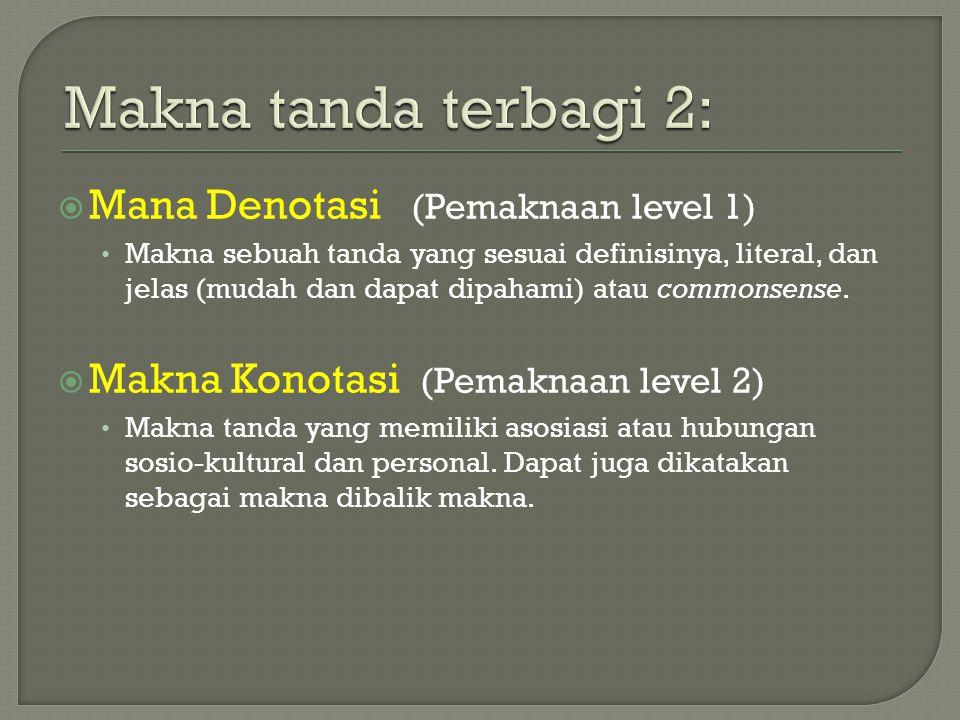  Mana Denotasi (Pemaknaan level 1) Makna sebuah tanda yang sesuai definisinya, literal, dan jelas (mudah dan dapat dipahami) atau commonsense.