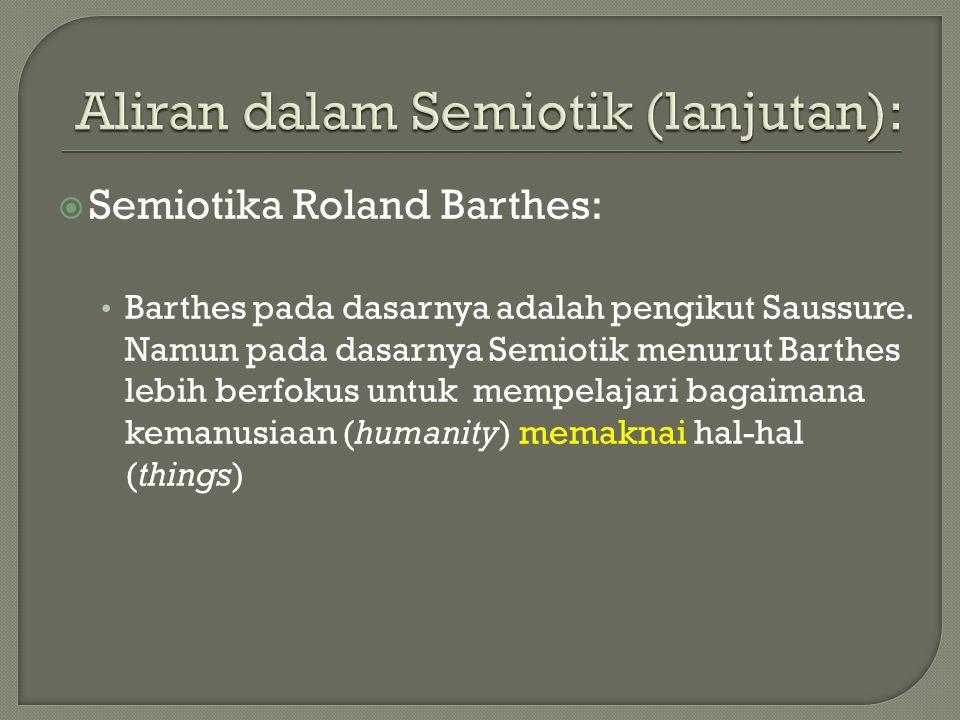  Semiotika Roland Barthes: Barthes pada dasarnya adalah pengikut Saussure. Namun pada dasarnya Semiotik menurut Barthes lebih berfokus untuk mempelaj
