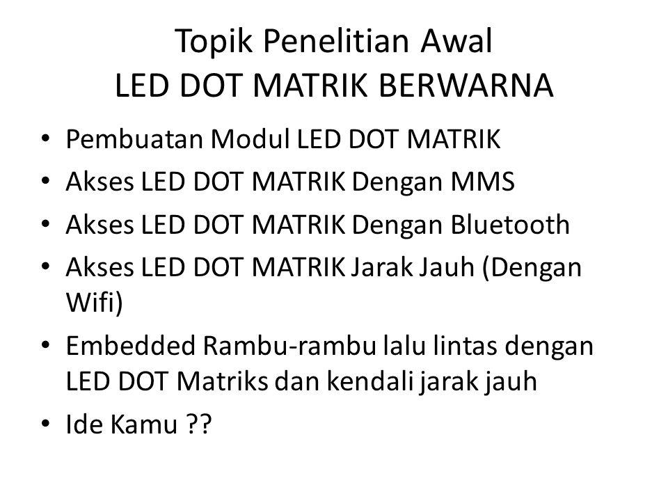 Topik Penelitian Awal LED DOT MATRIK BERWARNA Pembuatan Modul LED DOT MATRIK Akses LED DOT MATRIK Dengan MMS Akses LED DOT MATRIK Dengan Bluetooth Aks