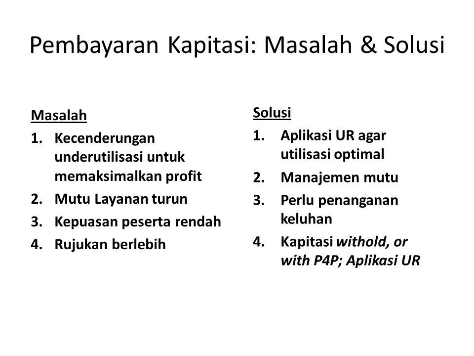 Pembayaran Kapitasi: Masalah & Solusi Masalah 1.Kecenderungan underutilisasi untuk memaksimalkan profit 2.Mutu Layanan turun 3.Kepuasan peserta rendah 4.Rujukan berlebih Solusi 1.Aplikasi UR agar utilisasi optimal 2.Manajemen mutu 3.Perlu penanganan keluhan 4.Kapitasi withold, or with P4P; Aplikasi UR