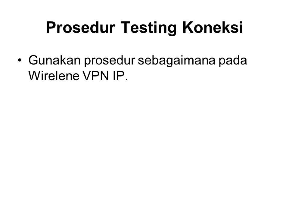 Prosedur Testing Koneksi Gunakan prosedur sebagaimana pada Wirelene VPN IP.