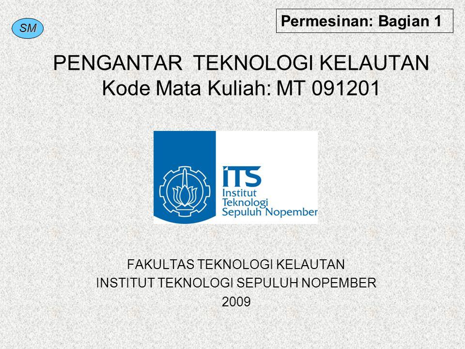 SM PENGANTAR TEKNOLOGI KELAUTAN Kode Mata Kuliah: MT 091201 FAKULTAS TEKNOLOGI KELAUTAN INSTITUT TEKNOLOGI SEPULUH NOPEMBER 2009 Permesinan: Bagian 1