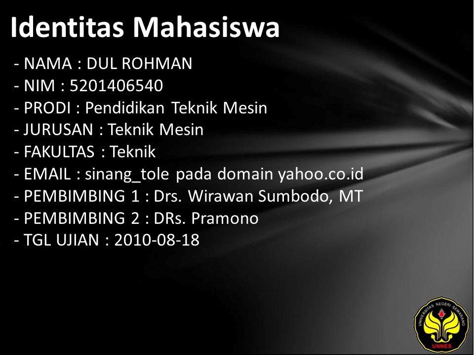 Identitas Mahasiswa - NAMA : DUL ROHMAN - NIM : 5201406540 - PRODI : Pendidikan Teknik Mesin - JURUSAN : Teknik Mesin - FAKULTAS : Teknik - EMAIL : sinang_tole pada domain yahoo.co.id - PEMBIMBING 1 : Drs.