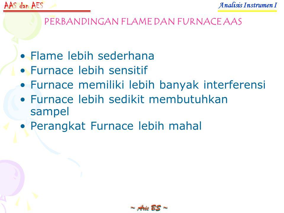 Flame lebih sederhana Furnace lebih sensitif Furnace memiliki lebih banyak interferensi Furnace lebih sedikit membutuhkan sampel Perangkat Furnace lebih mahal Analisis Instrumen I ~ Arie BS ~ AAS dan AES PERBANDINGAN FLAME DAN FURNACE AAS