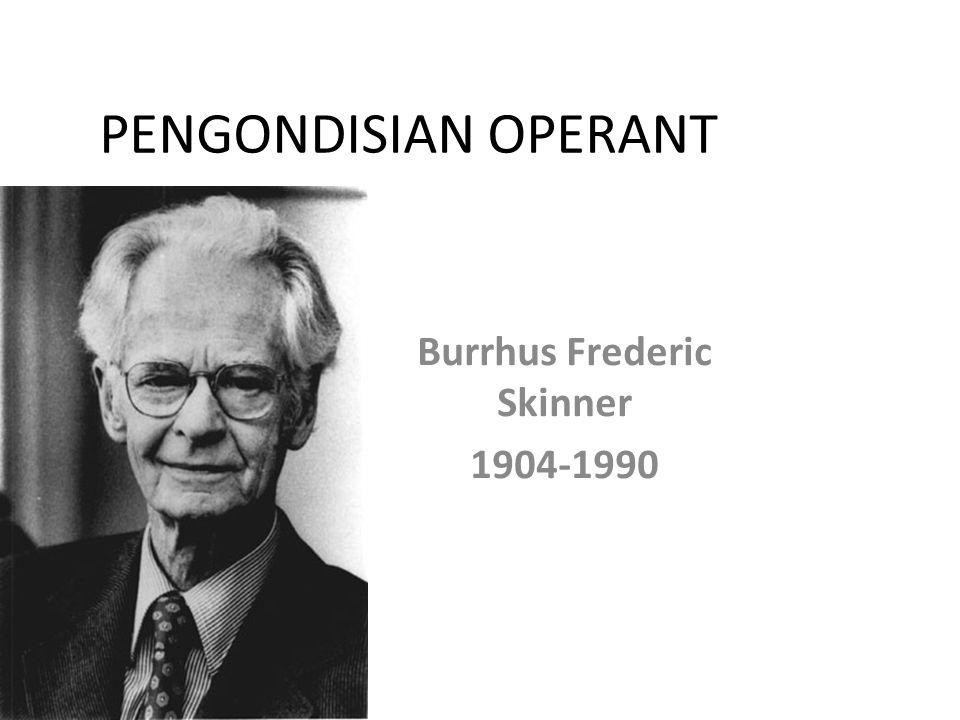 PENGONDISIAN OPERANT Burrhus Frederic Skinner 1904-1990