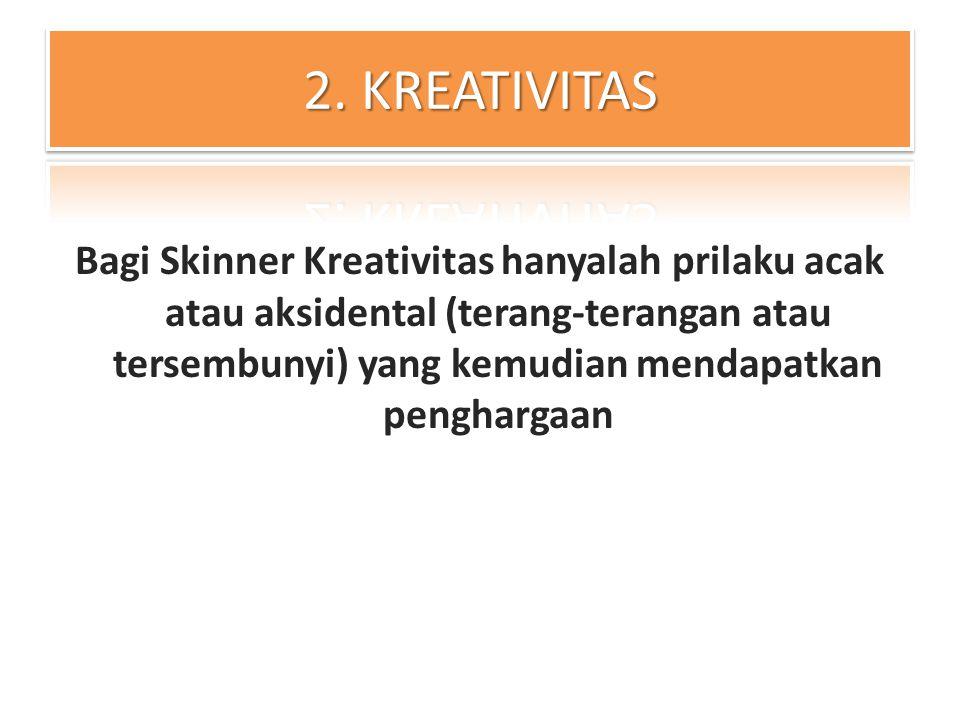 Bagi Skinner Kreativitas hanyalah prilaku acak atau aksidental (terang-terangan atau tersembunyi) yang kemudian mendapatkan penghargaan