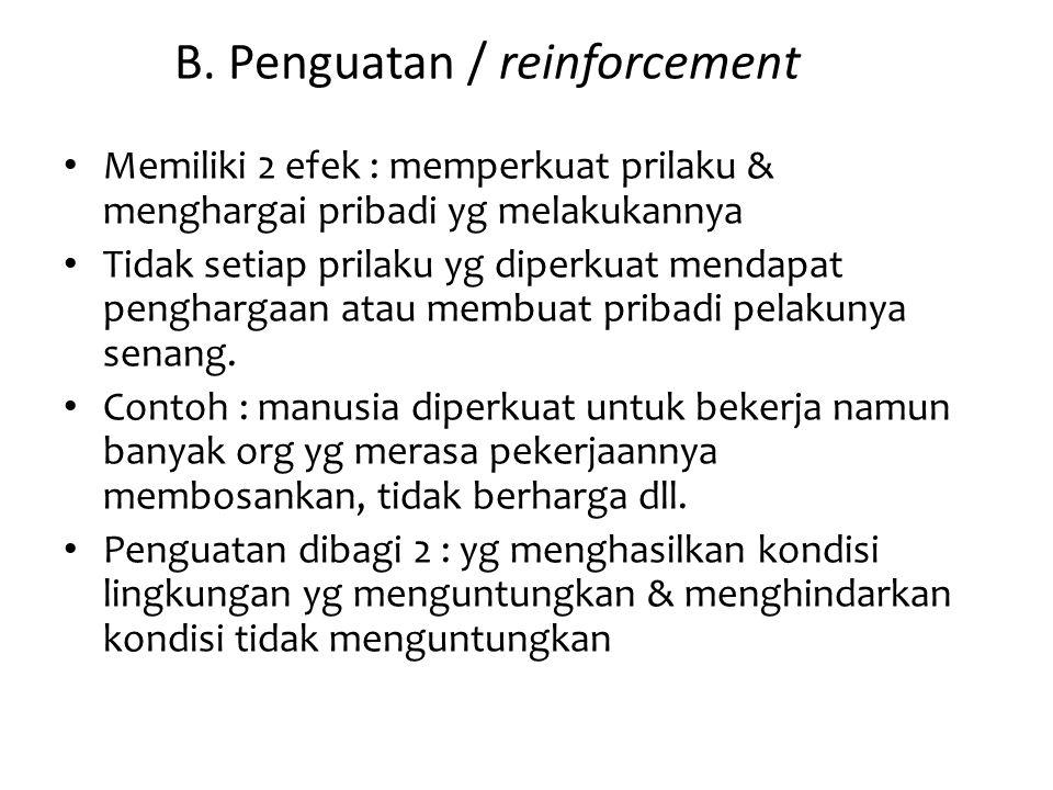 B. Penguatan / reinforcement Memiliki 2 efek : memperkuat prilaku & menghargai pribadi yg melakukannya Tidak setiap prilaku yg diperkuat mendapat peng