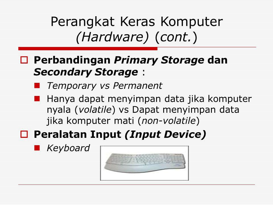 Perangkat Keras Komputer (Hardware) (cont.)  Perbandingan Primary Storage dan Secondary Storage : Temporary vs Permanent Hanya dapat menyimpan data jika komputer nyala (volatile) vs Dapat menyimpan data jika komputer mati (non-volatile)  Peralatan Input (Input Device) Keyboard