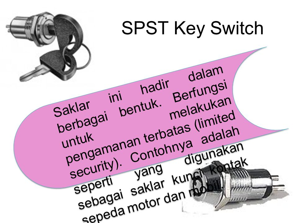 SPST Key Switch Saklar ini hadir dalam berbagai bentuk. Berfungsi untuk melakukan pengamanan terbatas (limited security). Contohnya adalah seperti yan