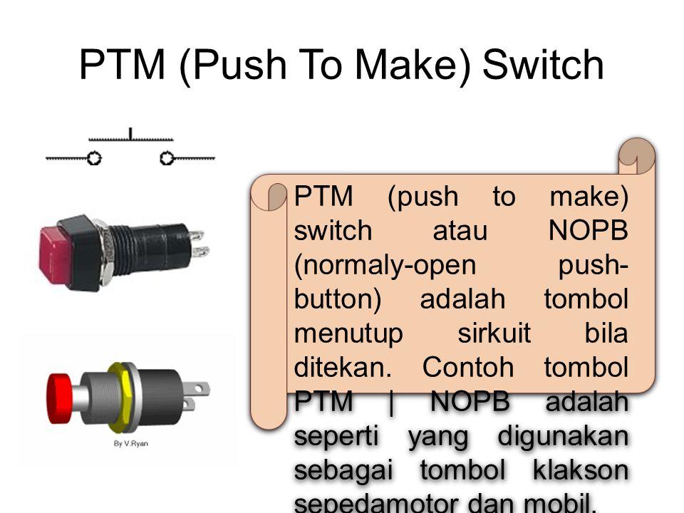 PTM (Push To Make) Switch PTM (push to make) switch atau NOPB (normaly-open push- button) adalah tombol menutup sirkuit bila ditekan. Contoh tombol PT