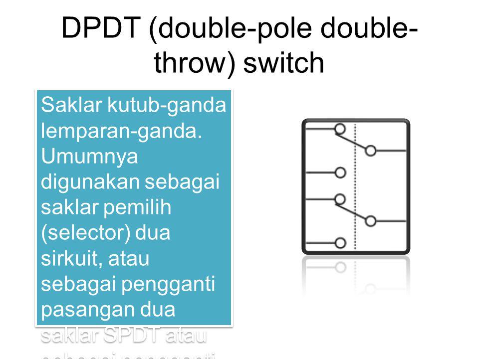 DPDT (double-pole double- throw) switch Saklar kutub-ganda lemparan-ganda. Umumnya digunakan sebagai saklar pemilih (selector) dua sirkuit, atau sebag