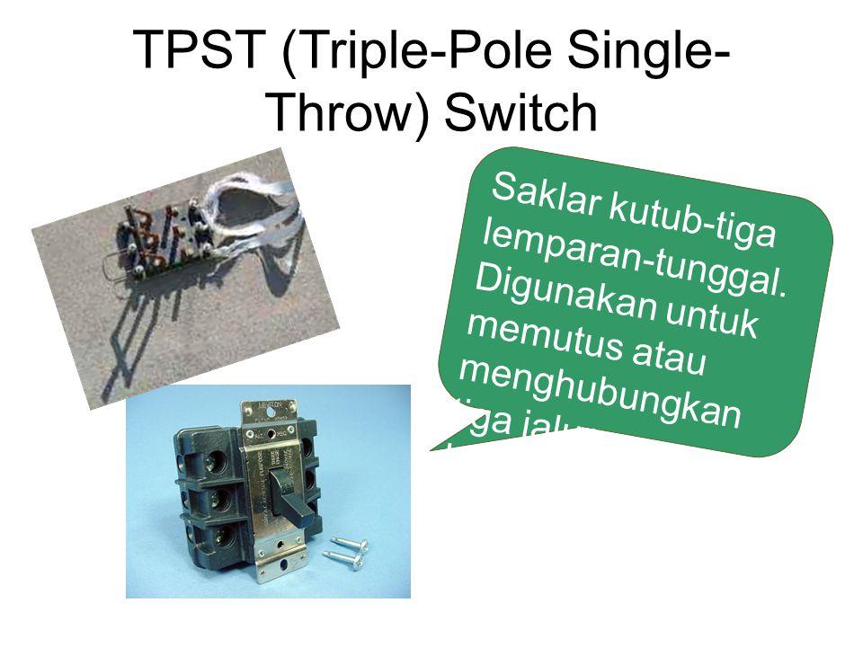 TPST (Triple-Pole Single- Throw) Switch Saklar kutub-tiga lemparan-tunggal. Digunakan untuk memutus atau menghubungkan tiga jalur kelistrikan sekaligu