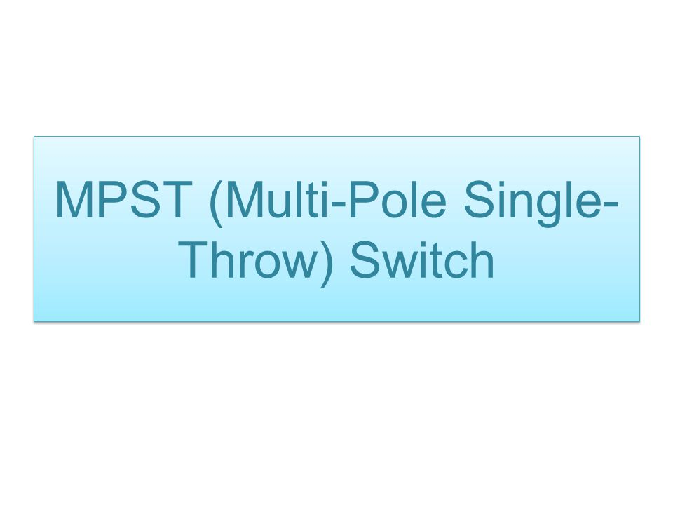 MPST (Multi-Pole Single- Throw) Switch