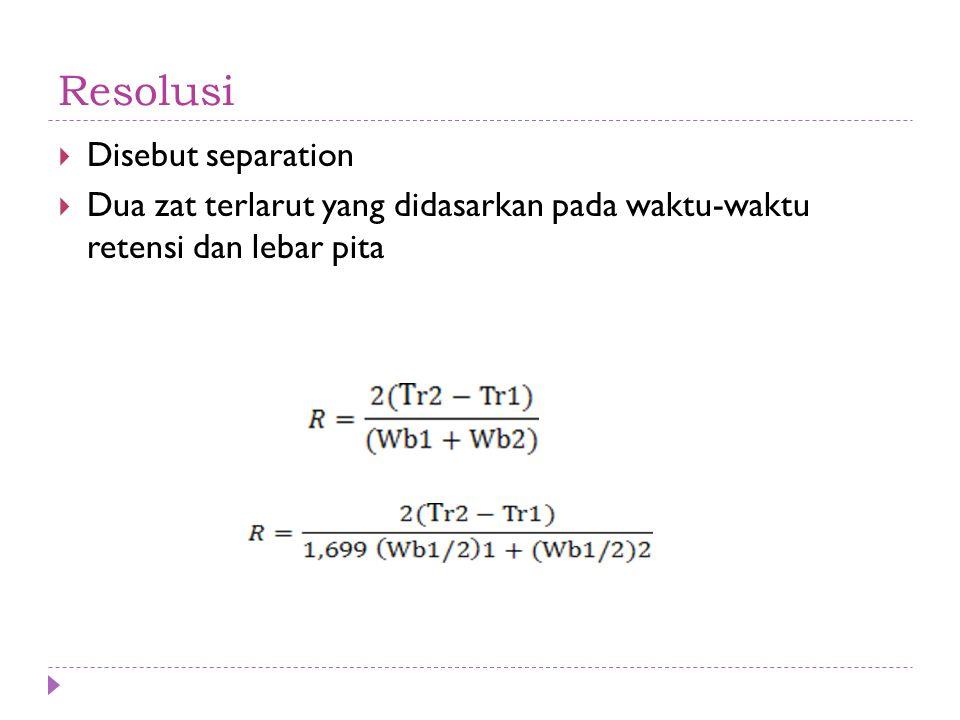 Resolusi  Disebut separation  Dua zat terlarut yang didasarkan pada waktu-waktu retensi dan lebar pita