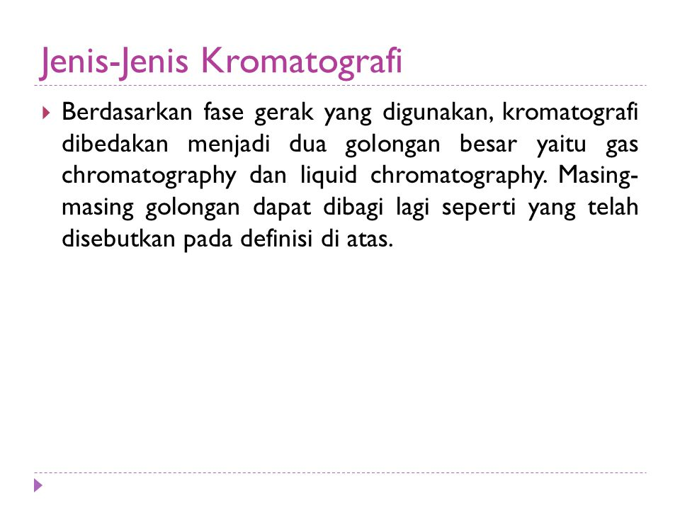 Jenis-Jenis Kromatografi  Berdasarkan fase gerak yang digunakan, kromatografi dibedakan menjadi dua golongan besar yaitu gas chromatography dan liquid chromatography.