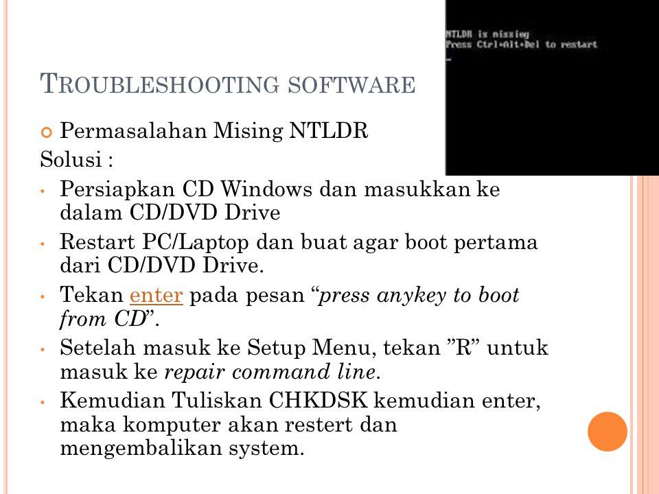 T ROUBLESHOOTING SOFTWARE Permasalahan Mising NTLDR Solusi : Persiapkan CD Windows dan masukkan ke dalam CD/DVD Drive Restart PC/Laptop dan buat agar