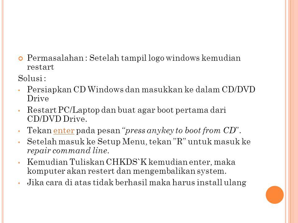 Permasalahan : Setelah tampil logo windows kemudian restart Solusi : Persiapkan CD Windows dan masukkan ke dalam CD/DVD Drive Restart PC/Laptop dan bu