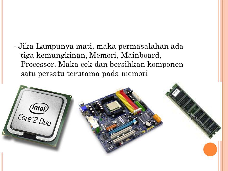 - Jika Lampunya mati, maka permasalahan ada tiga kemungkinan, Memori, Mainboard, Processor. Maka cek dan bersihkan komponen satu persatu terutama pada