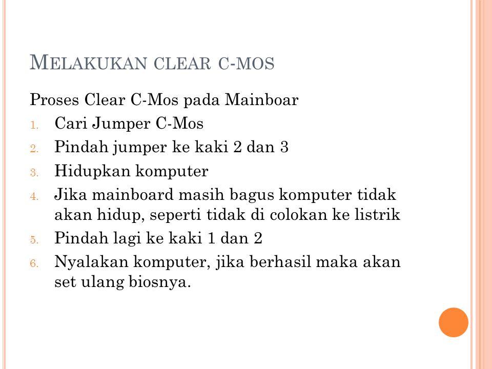 M ELAKUKAN CLEAR C - MOS Proses Clear C-Mos pada Mainboar 1. Cari Jumper C-Mos 2. Pindah jumper ke kaki 2 dan 3 3. Hidupkan komputer 4. Jika mainboard