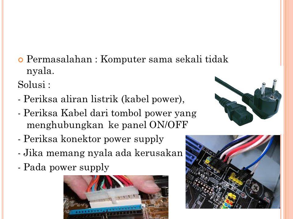 Permasalahan : Komputer sama sekali tidak nyala. Solusi : - Periksa aliran listrik (kabel power), - Periksa Kabel dari tombol power yang menghubungkan