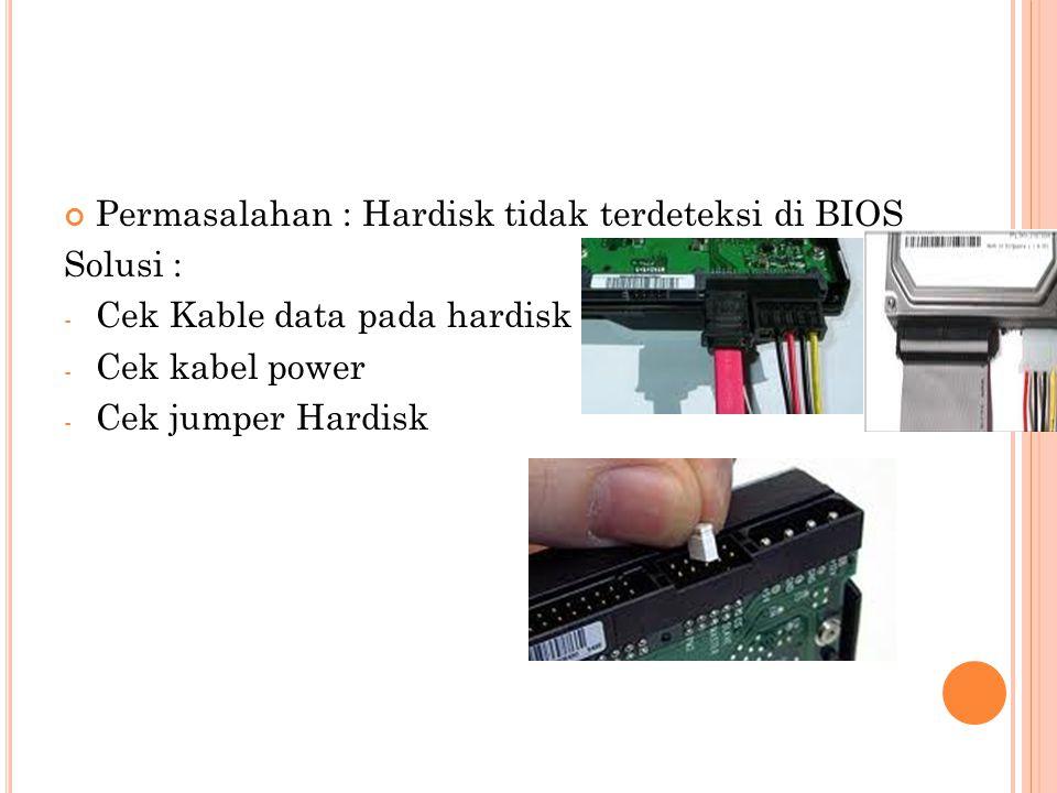 Permasalahan : Hardisk tidak terdeteksi di BIOS Solusi : - Cek Kable data pada hardisk - Cek kabel power - Cek jumper Hardisk