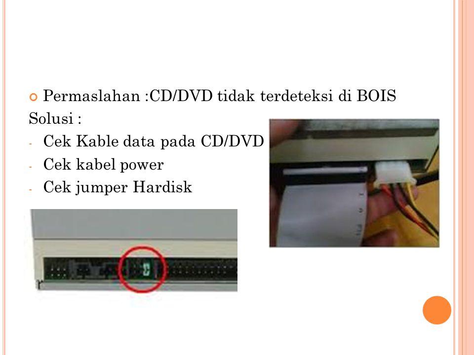 Permaslahan :CD/DVD tidak terdeteksi di BOIS Solusi : - Cek Kable data pada CD/DVD - Cek kabel power - Cek jumper Hardisk