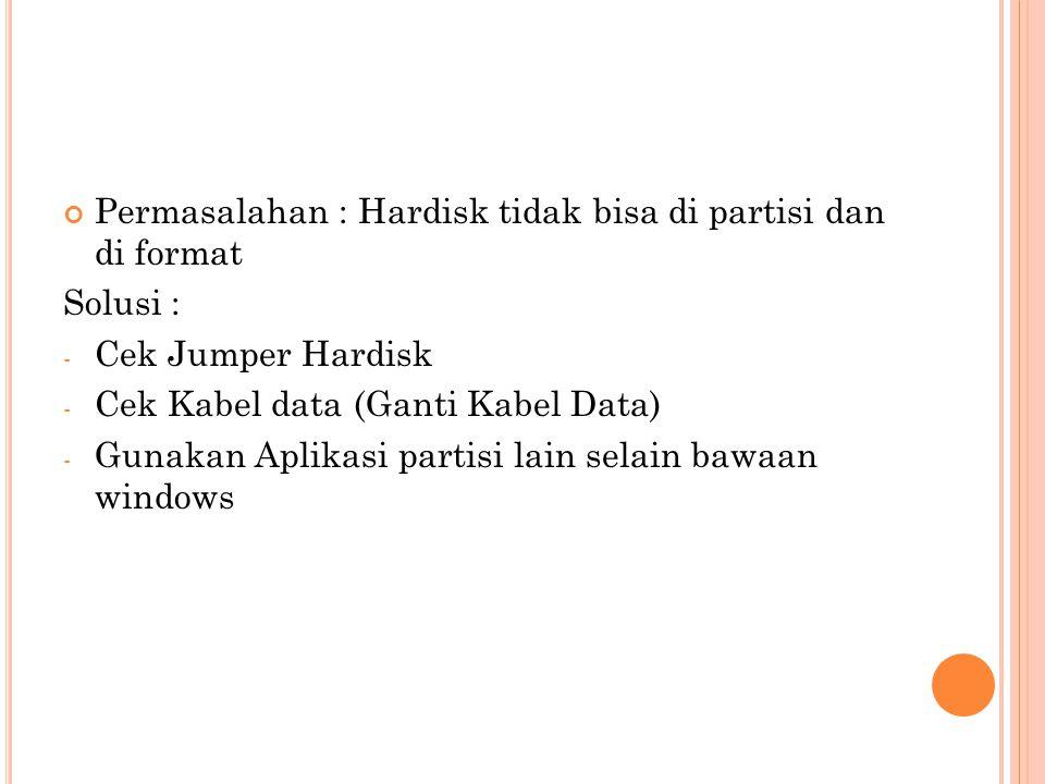 Permasalahan : Hardisk tidak bisa di partisi dan di format Solusi : - Cek Jumper Hardisk - Cek Kabel data (Ganti Kabel Data) - Gunakan Aplikasi partis