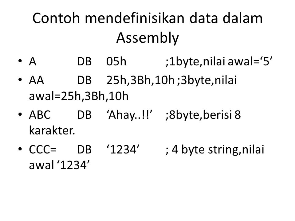 Contoh mendefinisikan data dalam Assembly ADB05h;1byte,nilai awal='5' AADB25h,3Bh,10h ;3byte,nilai awal=25h,3Bh,10h ABCDB'Ahay..!!';8byte,berisi 8 kar
