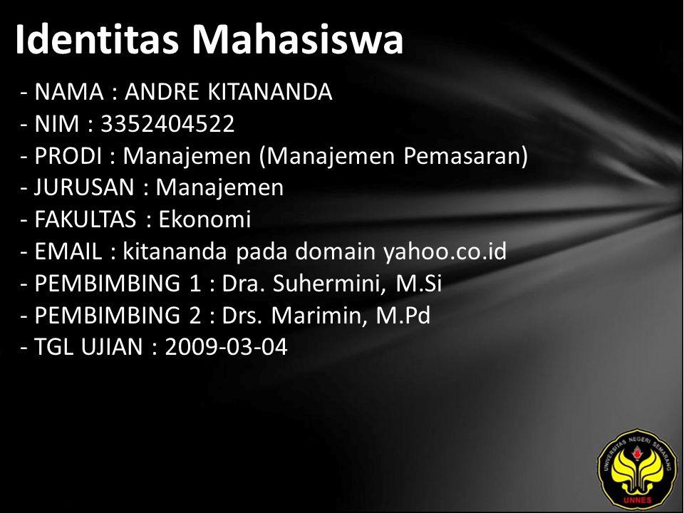 Identitas Mahasiswa - NAMA : ANDRE KITANANDA - NIM : 3352404522 - PRODI : Manajemen (Manajemen Pemasaran) - JURUSAN : Manajemen - FAKULTAS : Ekonomi - EMAIL : kitananda pada domain yahoo.co.id - PEMBIMBING 1 : Dra.
