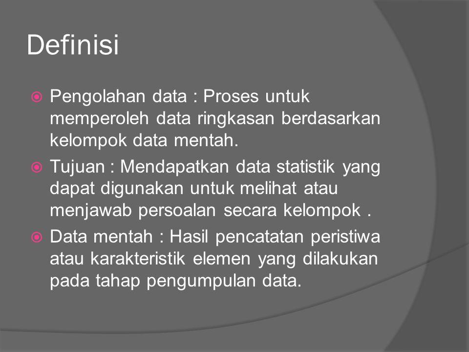 Definisi  Pengolahan data : Proses untuk memperoleh data ringkasan berdasarkan kelompok data mentah.  Tujuan : Mendapatkan data statistik yang dapat