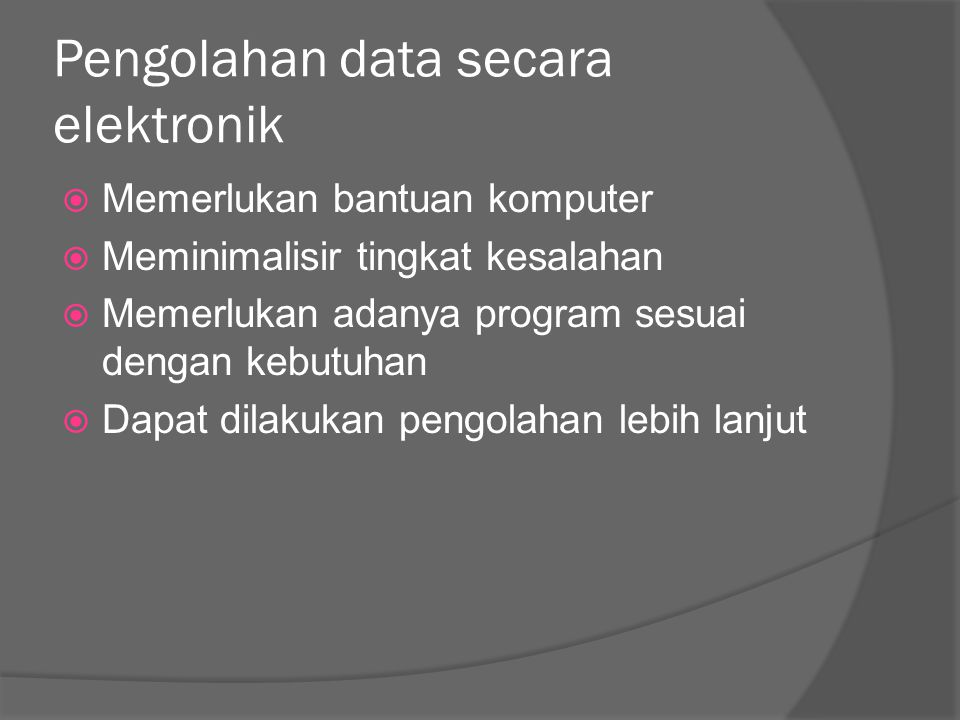 Pengolahan data secara elektronik  Memerlukan bantuan komputer  Meminimalisir tingkat kesalahan  Memerlukan adanya program sesuai dengan kebutuhan