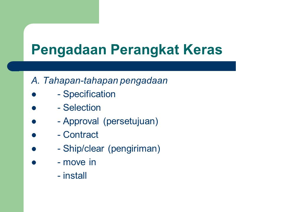Pengadaan Perangkat Keras A. Tahapan-tahapan pengadaan - Specification - Selection - Approval (persetujuan) - Contract - Ship/clear (pengiriman) - mov