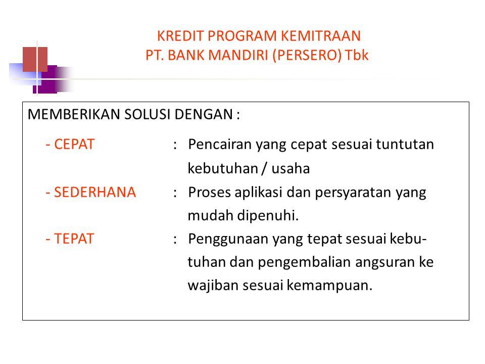 KREDIT PROGRAM KEMITRAAN PT. BANK MANDIRI (PERSERO) Tbk. MEMBERIKAN SOLUSI DENGAN : - CEPAT : Pencairan yang cepat sesuai tuntutan kebutuhan / usaha -