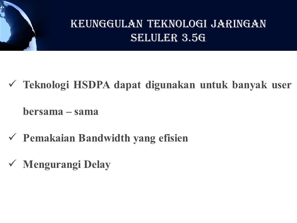 Teknologi HSDPA dapat digunakan untuk banyak user bersama – sama Pemakaian Bandwidth yang efisien Mengurangi Delay KeunggulaN Teknologi Jaringan Selul