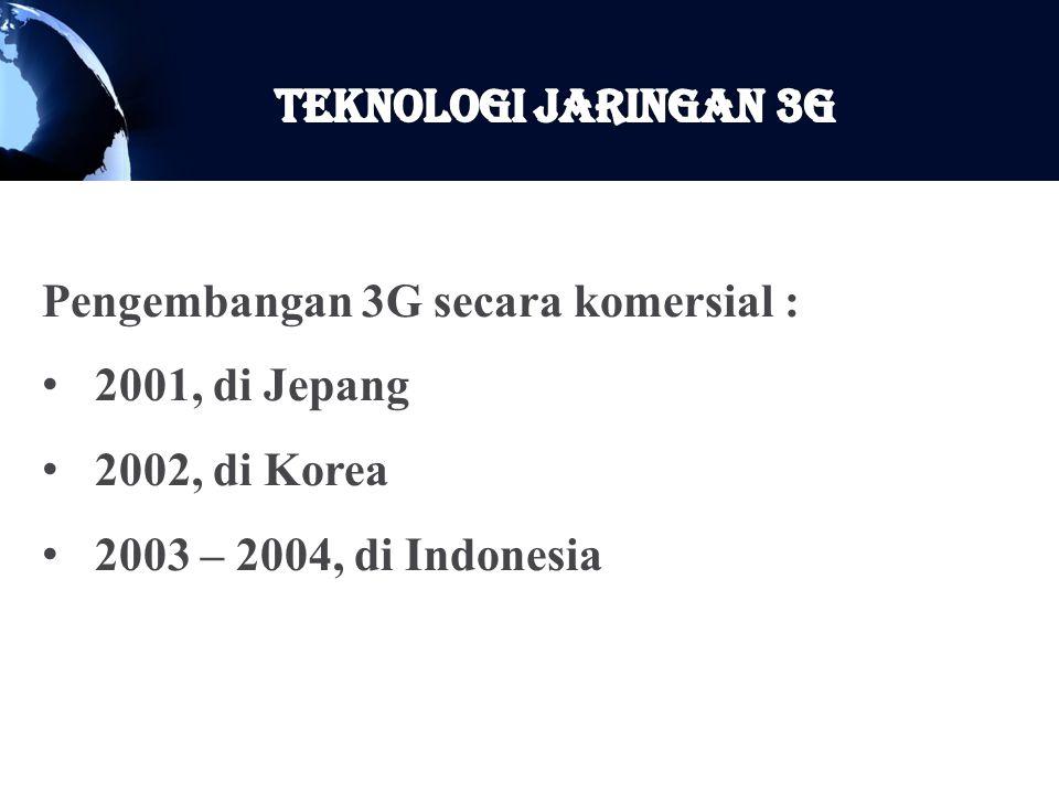 Pengembangan 3G secara komersial : 2001, di Jepang 2002, di Korea 2003 – 2004, di Indonesia