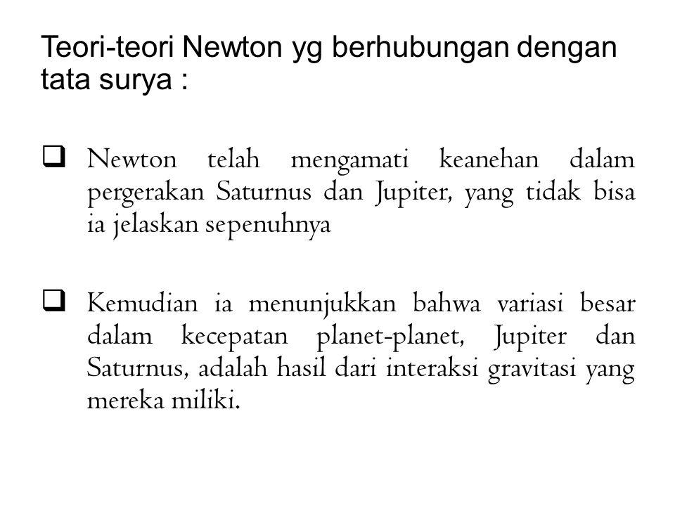Teori-teori Newton yg berhubungan dengan tata surya :  Newton telah mengamati keanehan dalam pergerakan Saturnus dan Jupiter, yang tidak bisa ia jelaskan sepenuhnya  Kemudian ia menunjukkan bahwa variasi besar dalam kecepatan planet-planet, Jupiter dan Saturnus, adalah hasil dari interaksi gravitasi yang mereka miliki.
