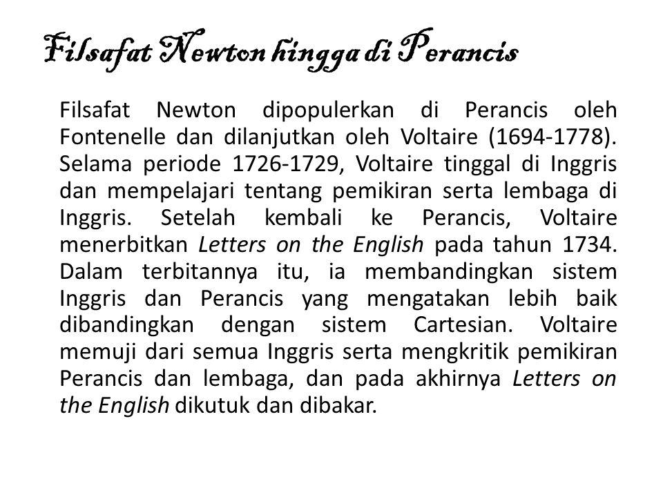 Filsafat Newton hingga di Perancis Filsafat Newton dipopulerkan di Perancis oleh Fontenelle dan dilanjutkan oleh Voltaire (1694-1778).