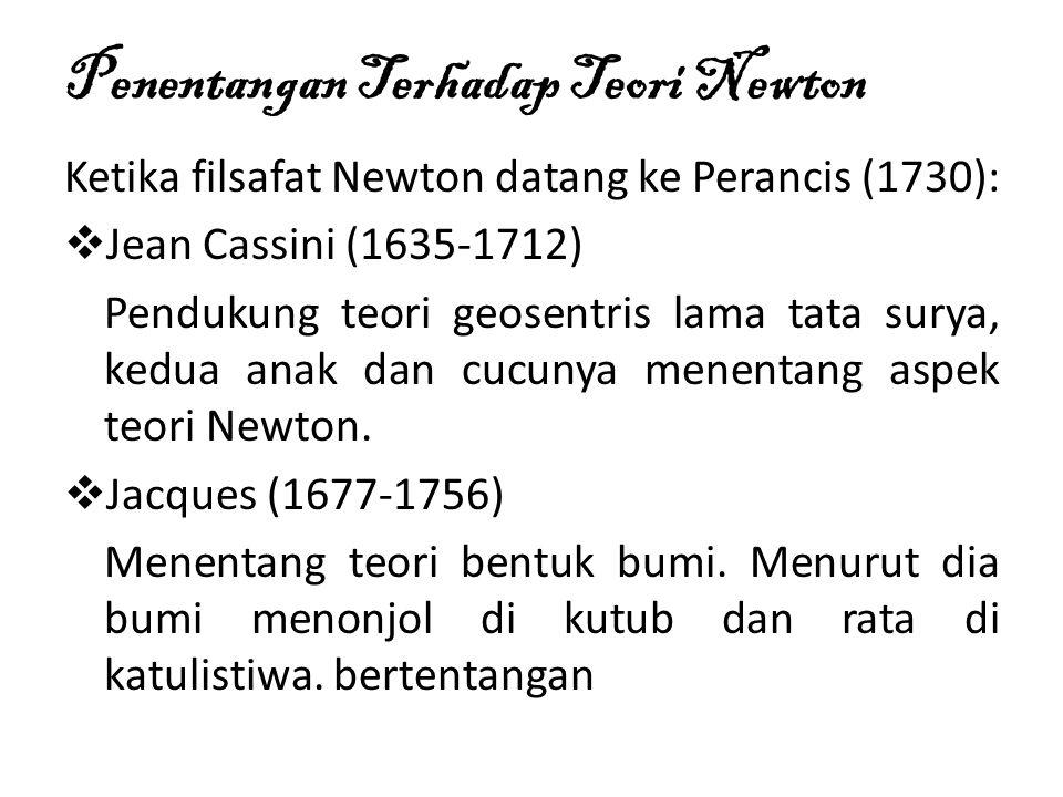 Penentangan Terhadap Teori Newton Ketika filsafat Newton datang ke Perancis (1730):  Jean Cassini (1635-1712) Pendukung teori geosentris lama tata surya, kedua anak dan cucunya menentang aspek teori Newton.