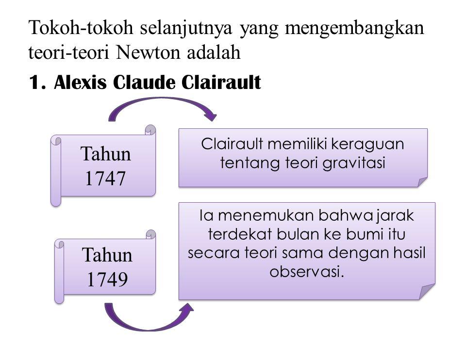 Tokoh-tokoh selanjutnya yang mengembangkan teori-teori Newton adalah 1.Alexis Claude Clairault Tahun 1747 Clairault memiliki keraguan tentang teori gravitasi Ia menemukan bahwa jarak terdekat bulan ke bumi itu secara teori sama dengan hasil observasi.