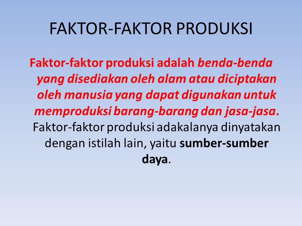FAKTOR-FAKTOR PRODUKSI Faktor-faktor produksi adalah benda-benda yang disediakan oleh alam atau diciptakan oleh manusia yang dapat digunakan untuk mem