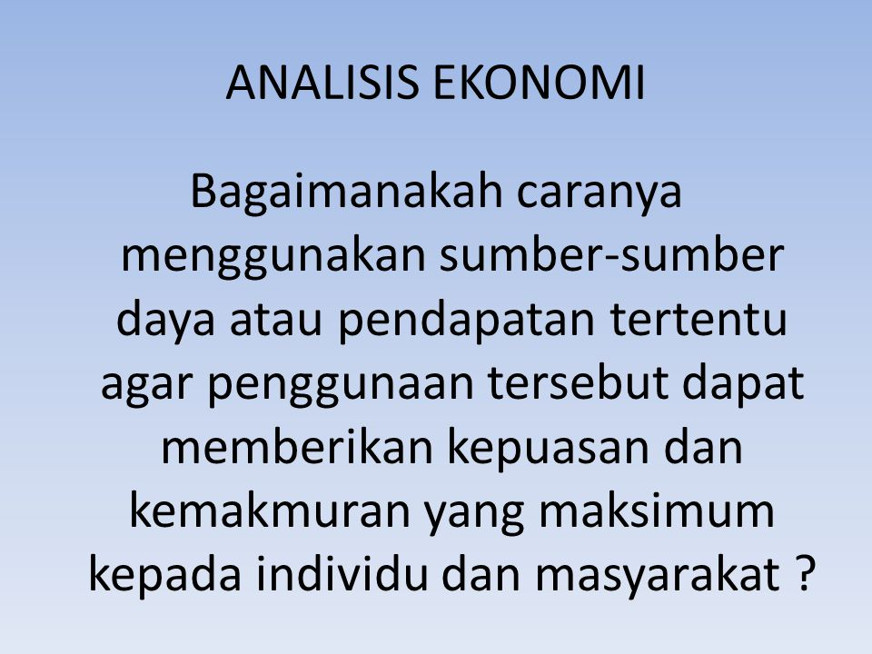 ANALISIS EKONOMI Bagaimanakah caranya menggunakan sumber-sumber daya atau pendapatan tertentu agar penggunaan tersebut dapat memberikan kepuasan dan k