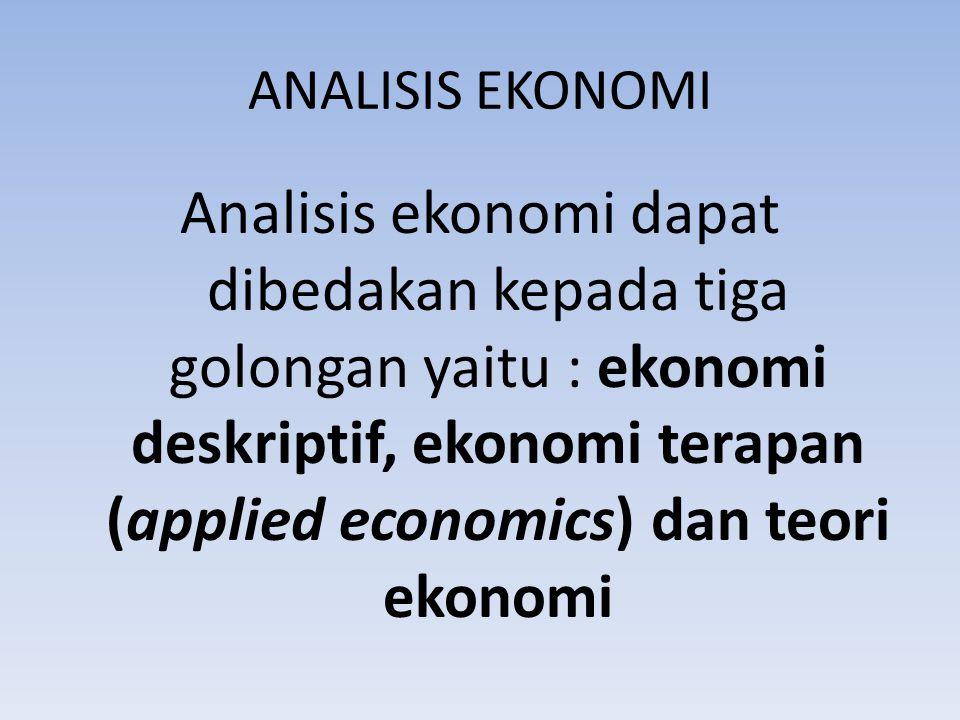 ANALISIS EKONOMI Analisis ekonomi dapat dibedakan kepada tiga golongan yaitu : ekonomi deskriptif, ekonomi terapan (applied economics) dan teori ekonomi