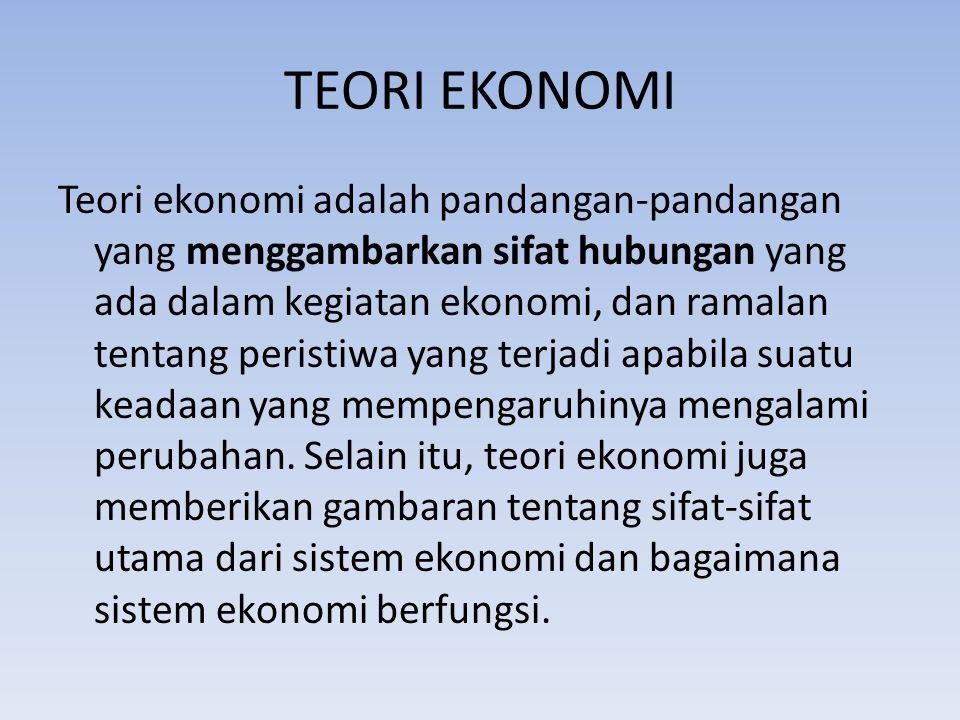 TEORI EKONOMI Teori ekonomi adalah pandangan-pandangan yang menggambarkan sifat hubungan yang ada dalam kegiatan ekonomi, dan ramalan tentang peristiw