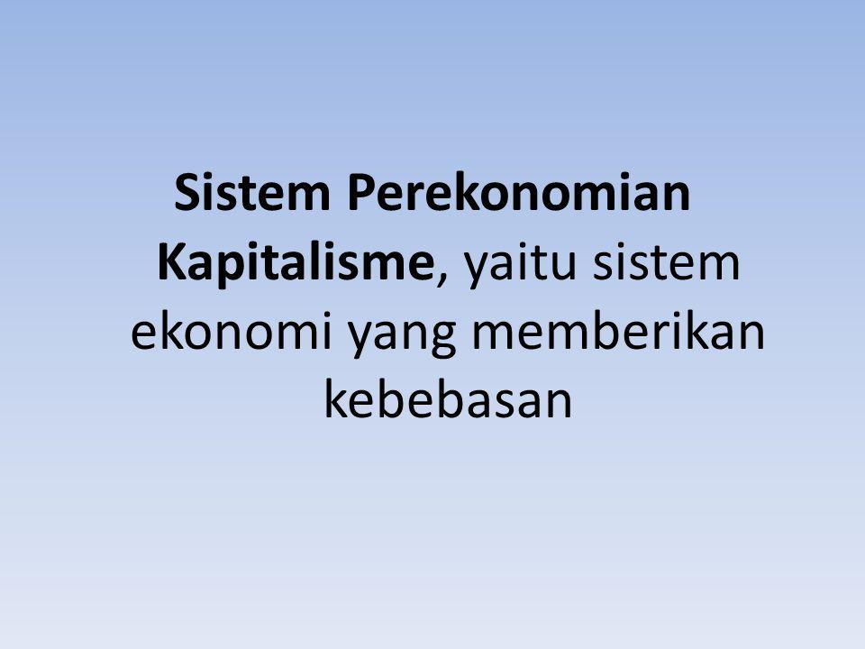 Sistem Perekonomian Kapitalisme, yaitu sistem ekonomi yang memberikan kebebasan