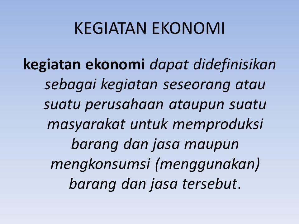 KEGIATAN EKONOMI kegiatan ekonomi dapat didefinisikan sebagai kegiatan seseorang atau suatu perusahaan ataupun suatu masyarakat untuk memproduksi bara