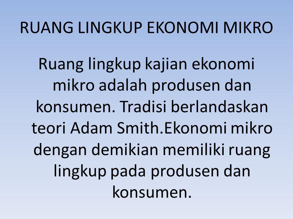 RUANG LINGKUP EKONOMI MIKRO Ruang lingkup kajian ekonomi mikro adalah produsen dan konsumen. Tradisi berlandaskan teori Adam Smith.Ekonomi mikro denga