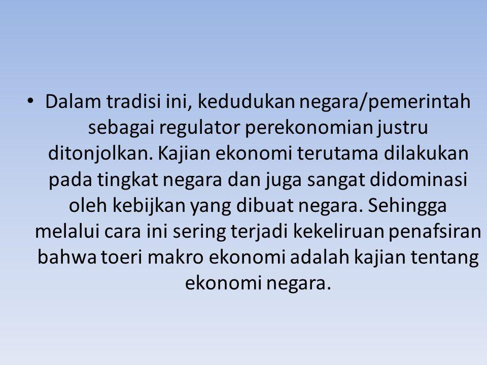 Dalam tradisi ini, kedudukan negara/pemerintah sebagai regulator perekonomian justru ditonjolkan. Kajian ekonomi terutama dilakukan pada tingkat negar