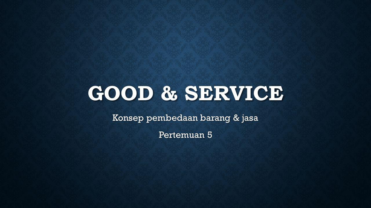 GOOD & SERVICE Konsep pembedaan barang & jasa Pertemuan 5