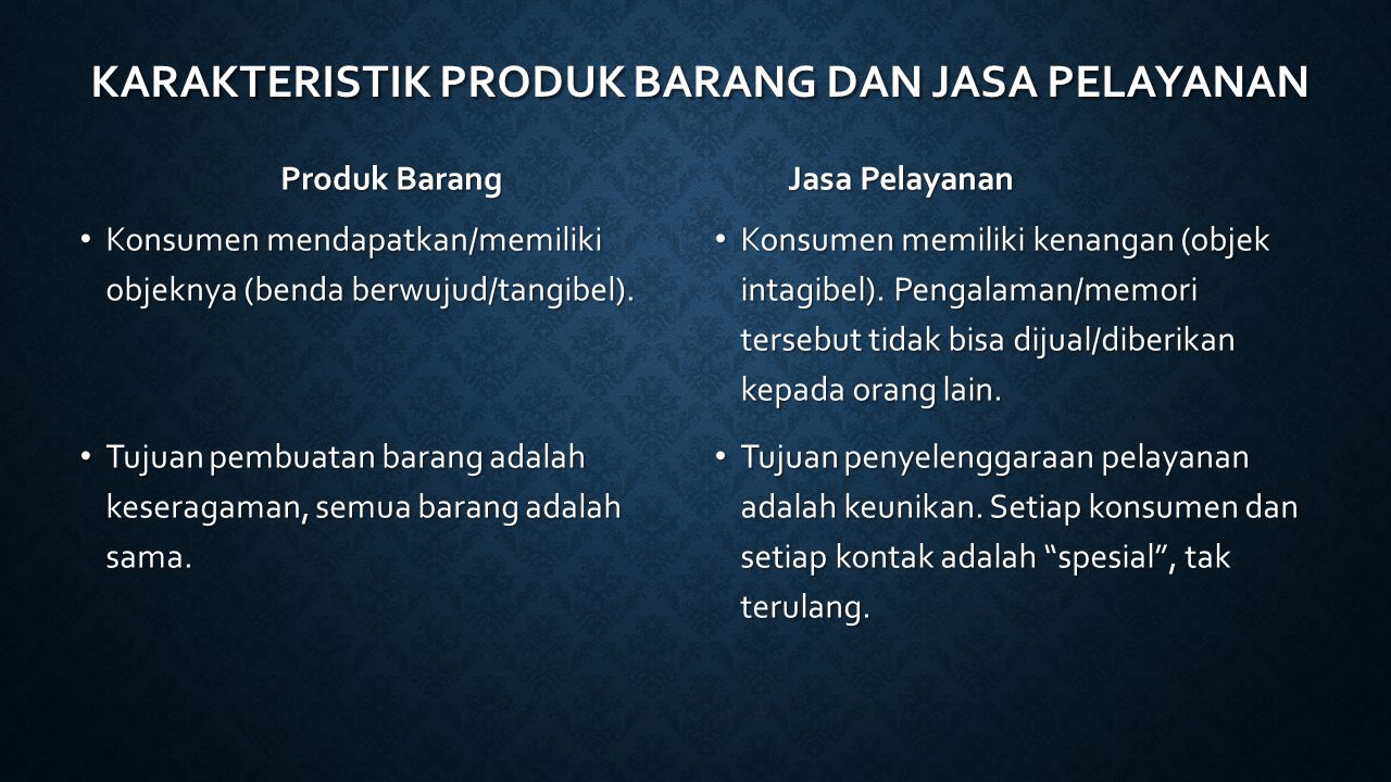 KARAKTERISTIK PRODUK BARANG DAN JASA PELAYANAN Produk Barang Jasa Pelayanan Konsumen mendapatkan/memiliki objeknya (benda berwujud/tangibel). Konsumen
